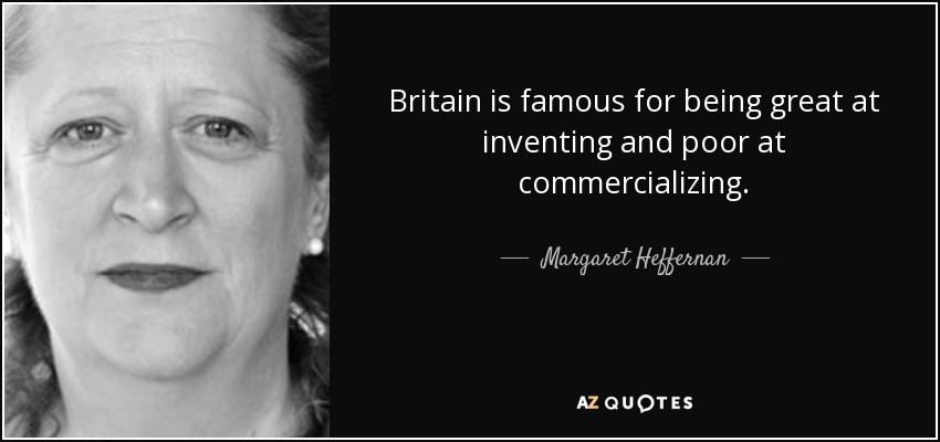 Britain is famous for being great at inventing and poor at commercializing. - Margaret Heffernan