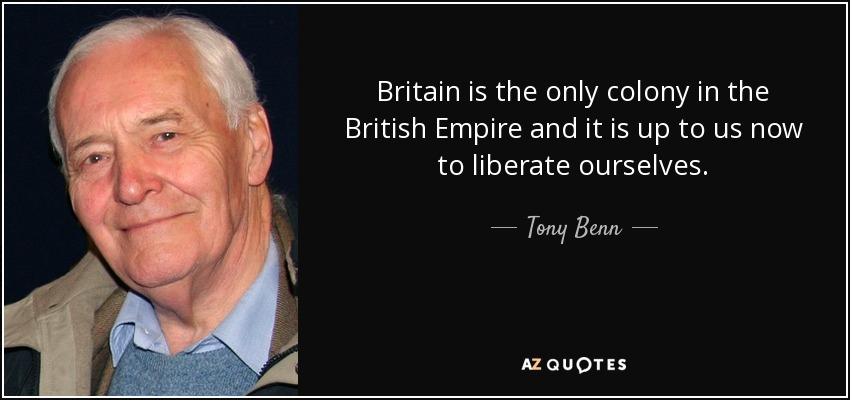 Britain is the only colony in the British Empire and it is up to us now to liberate ourselves. - Tony Benn