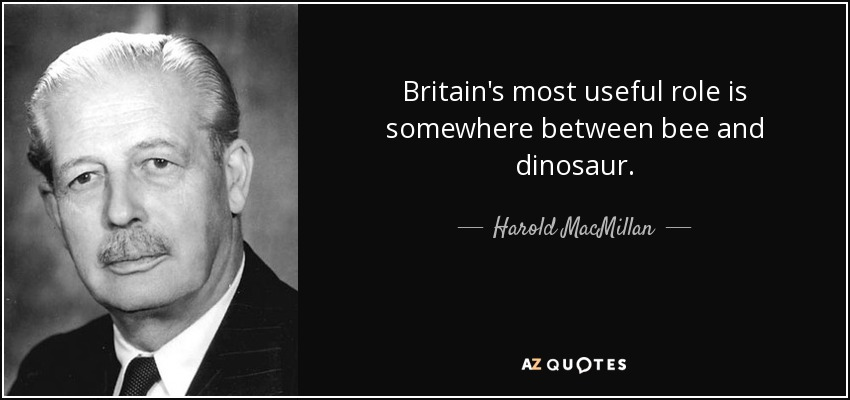Britain's most useful role is somewhere between bee and dinosaur. - Harold MacMillan