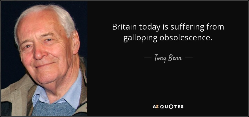 Britain today is suffering from galloping obsolescence. - Tony Benn