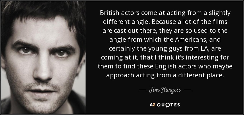 British actors come at acting from a slightly different angle. Because a lot of the films are cast out there, they are so used to the angle from which the Americans, and certainly the young guys from LA, are coming at it, that I think it's interesting for them to find these English actors who maybe approach acting from a different place. - Jim Sturgess