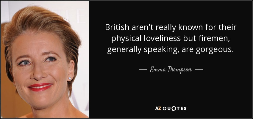 British aren't really known for their physical loveliness but firemen, generally speaking, are gorgeous. - Emma Thompson