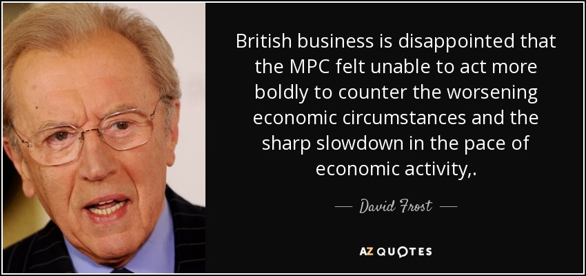 British business is disappointed that the MPC felt unable to act more boldly to counter the worsening economic circumstances and the sharp slowdown in the pace of economic activity,. - David Frost