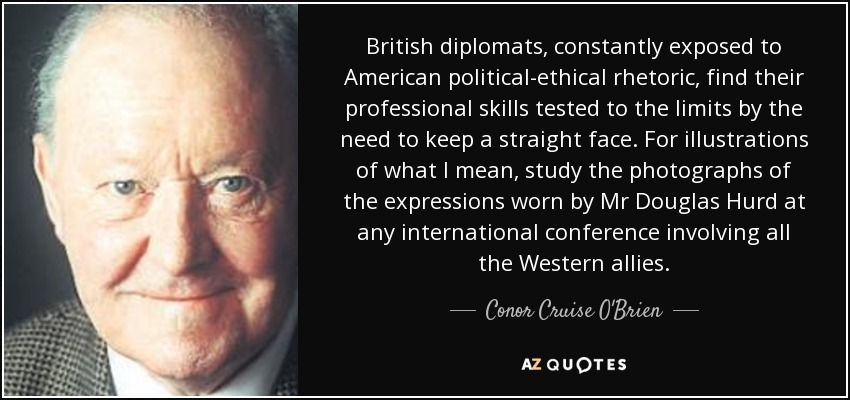 British diplomats, constantly exposed to American political-ethical rhetoric, find their professional skills tested to the limits by the need to keep a straight face. For illustrations of what I mean, study the photographs of the expressions worn by Mr Douglas Hurd at any international conference involving all the Western allies. - Conor Cruise O'Brien