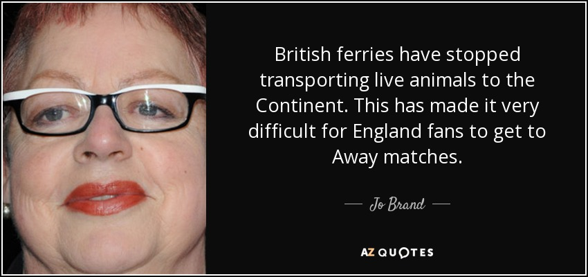 British ferries have stopped transporting live animals to the Continent. This has made it very difficult for England fans to get to Away matches. - Jo Brand