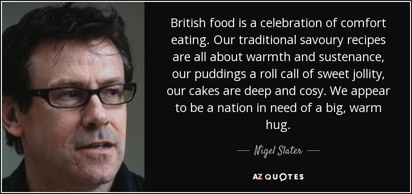 British food is a celebration of comfort eating. Our traditional savoury recipes are all about warmth and sustenance, our puddings a roll call of sweet jollity, our cakes are deep and cosy. We appear to be a nation in need of a big, warm hug. - Nigel Slater