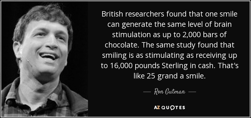 British researchers found that one smile can generate the same level of brain stimulation as up to 2,000 bars of chocolate. The same study found that smiling is as stimulating as receiving up to 16,000 pounds Sterling in cash. That's like 25 grand a smile. - Ron Gutman