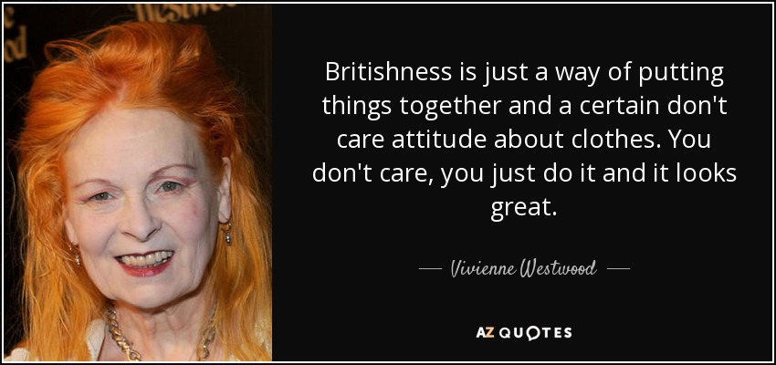 Britishness is just a way of putting things together and a certain don't care attitude about clothes. You don't care, you just do it and it looks great. - Vivienne Westwood