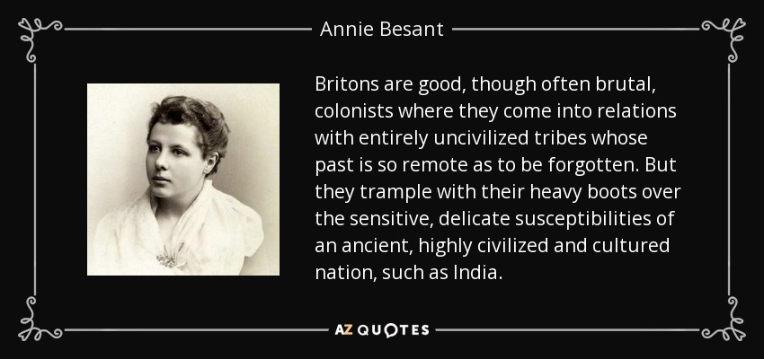 Britons are good, though often brutal, colonists where they come into relations with entirely uncivilized tribes whose past is so remote as to be forgotten. But they trample with their heavy boots over the sensitive, delicate susceptibilities of an ancient, highly civilized and cultured nation, such as India. - Annie Besant