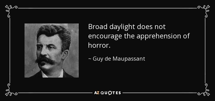 Broad daylight does not encourage the apprehension of horror. - Guy de Maupassant