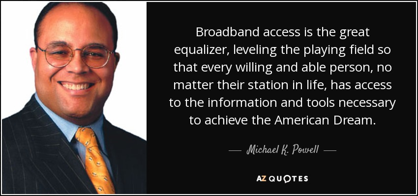 Broadband access is the great equalizer, leveling the playing field so that every willing and able person, no matter their station in life, has access to the information and tools necessary to achieve the American Dream. - Michael K. Powell