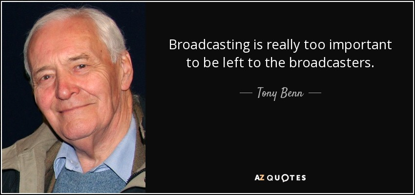 Broadcasting is really too important to be left to the broadcasters. - Tony Benn