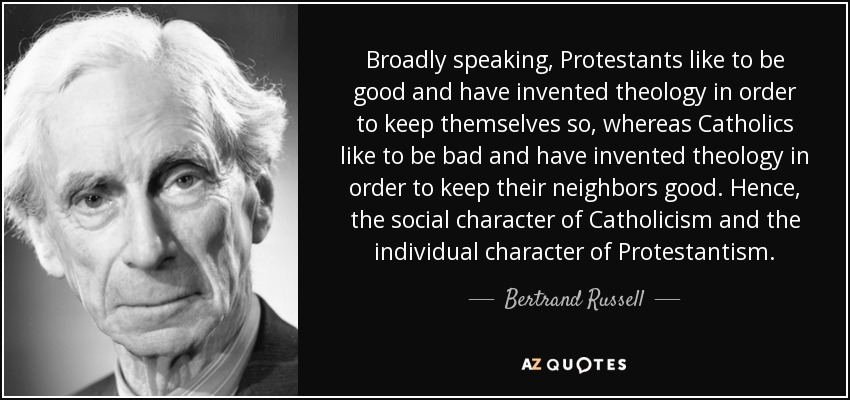 Broadly speaking, Protestants like to be good and have invented theology in order to keep themselves so, whereas Catholics like to be bad and have invented theology in order to keep their neighbors good. Hence, the social character of Catholicism and the individual character of Protestantism. - Bertrand Russell