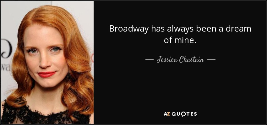 Broadway has always been a dream of mine. - Jessica Chastain