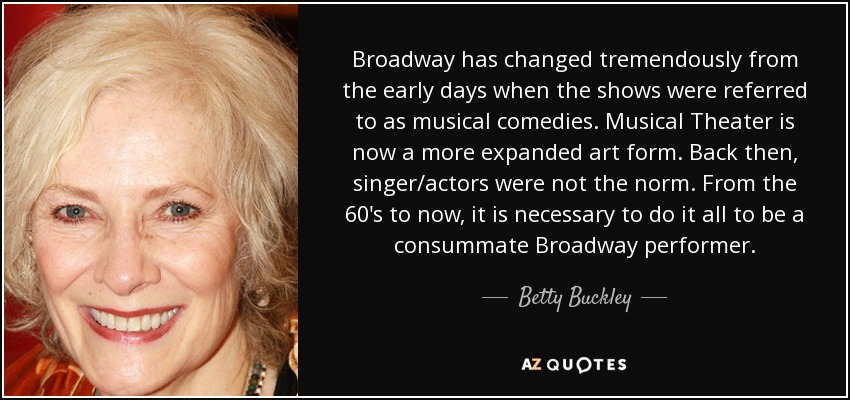 Broadway has changed tremendously from the early days when the shows were referred to as musical comedies. Musical Theater is now a more expanded art form. Back then, singer/actors were not the norm. From the 60's to now, it is necessary to do it all to be a consummate Broadway performer. - Betty Buckley