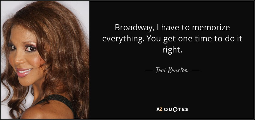Broadway, I have to memorize everything. You get one time to do it right. - Toni Braxton