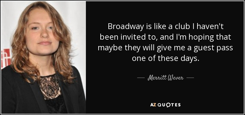Broadway is like a club I haven't been invited to, and I'm hoping that maybe they will give me a guest pass one of these days. - Merritt Wever