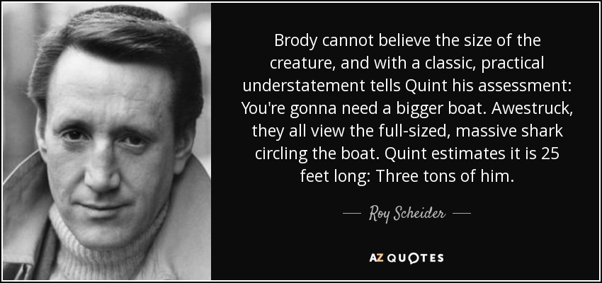 Brody cannot believe the size of the creature, and with a classic, practical understatement tells Quint his assessment: You're gonna need a bigger boat. Awestruck, they all view the full-sized, massive shark circling the boat. Quint estimates it is 25 feet long: Three tons of him. - Roy Scheider