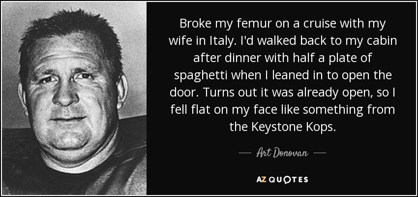 Broke my femur on a cruise with my wife in Italy. I'd walked back to my cabin after dinner with half a plate of spaghetti when I leaned in to open the door. Turns out it was already open, so I fell flat on my face like something from the Keystone Kops. - Art Donovan
