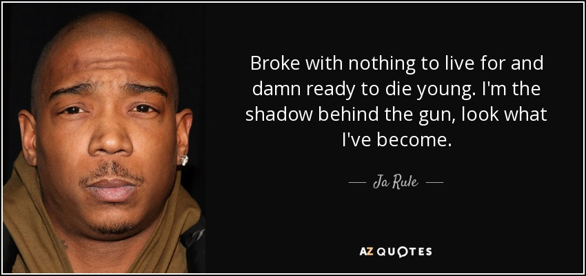 Broke with nothing to live for and damn ready to die young. I'm the shadow behind the gun, look what I've become. - Ja Rule