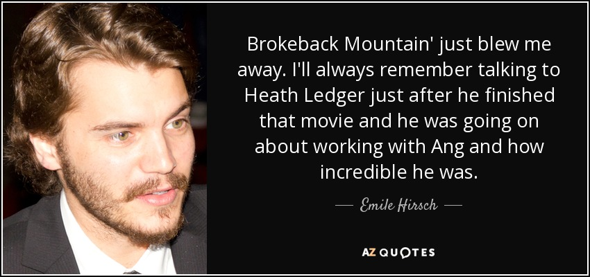 Brokeback Mountain' just blew me away. I'll always remember talking to Heath Ledger just after he finished that movie and he was going on about working with Ang and how incredible he was. - Emile Hirsch
