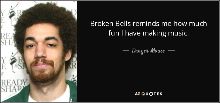 Broken Bells reminds me how much fun I have making music. - Danger Mouse