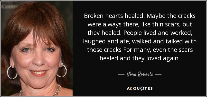 Broken hearts healed. Maybe the cracks were always there, like thin scars, but they healed. People lived and worked, laughed and ate, walked and talked with those cracks For many, even the scars healed and they loved again. - Nora Roberts