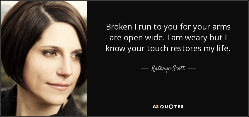 Broken I run to you for your arms are open wide. I am weary but I know your touch restores my life. - Kathryn Scott