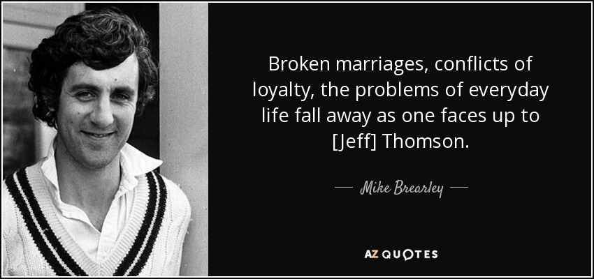 Broken marriages, conflicts of loyalty, the problems of everyday life fall away as one faces up to [Jeff] Thomson. - Mike Brearley