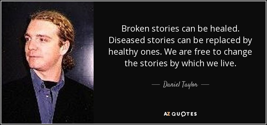 Broken stories can be healed. Diseased stories can be replaced by healthy ones. We are free to change the stories by which we live. - Daniel Taylor