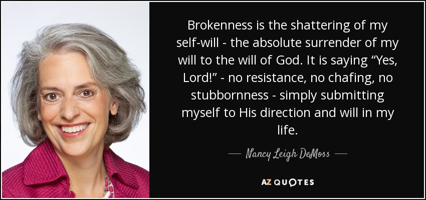 "Brokenness is the shattering of my self-will - the absolute surrender of my will to the will of God. It is saying ""Yes, Lord!"" - no resistance, no chafing, no stubbornness - simply submitting myself to His direction and will in my life. - Nancy Leigh DeMoss"