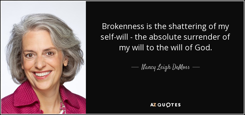 Brokenness is the shattering of my self-will - the absolute surrender of my will to the will of God. - Nancy Leigh DeMoss