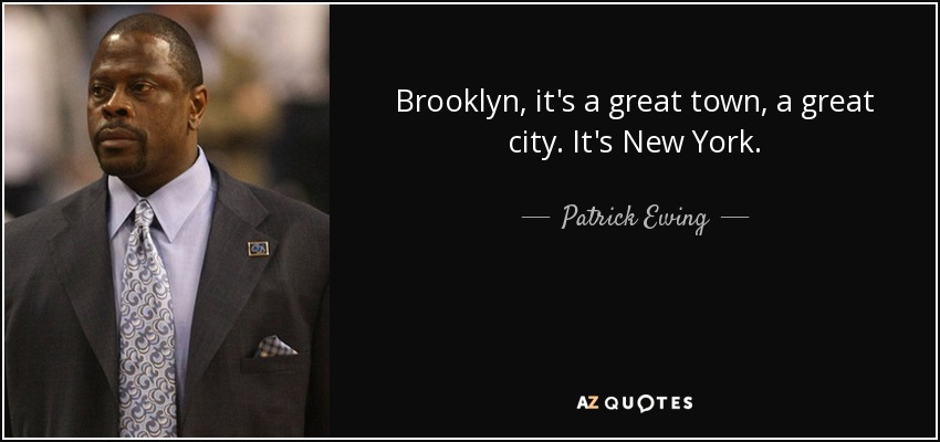 Brooklyn, it's a great town, a great city. It's New York. - Patrick Ewing