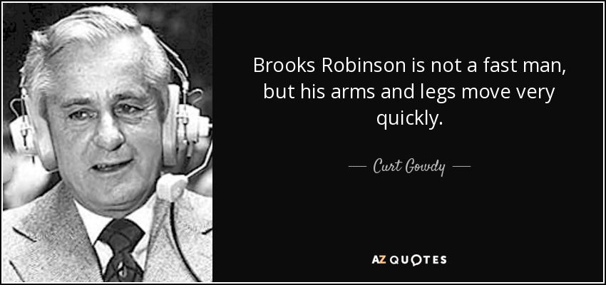 Brooks Robinson is not a fast man, but his arms and legs move very quickly. - Curt Gowdy