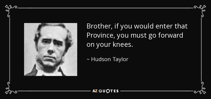 Brother, if you would enter that Province, you must go forward on your knees. - Hudson Taylor