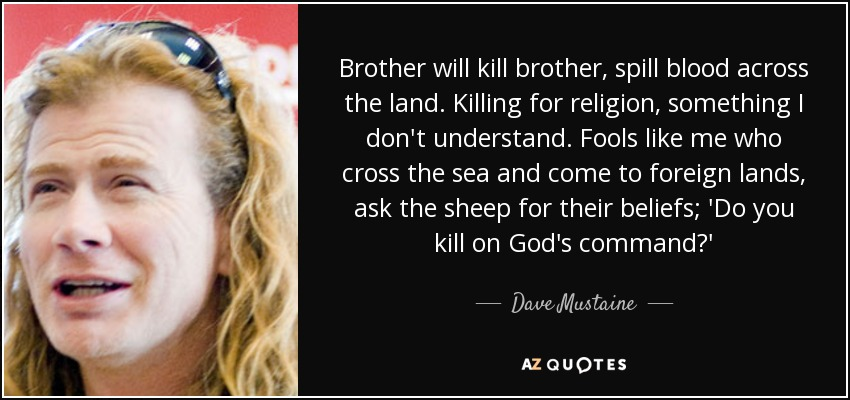 Brother will kill brother, spill blood across the land. Killing for religion, something I don't understand. Fools like me who cross the sea and come to foreign lands, ask the sheep for their beliefs; 'Do you kill on God's command?' - Dave Mustaine