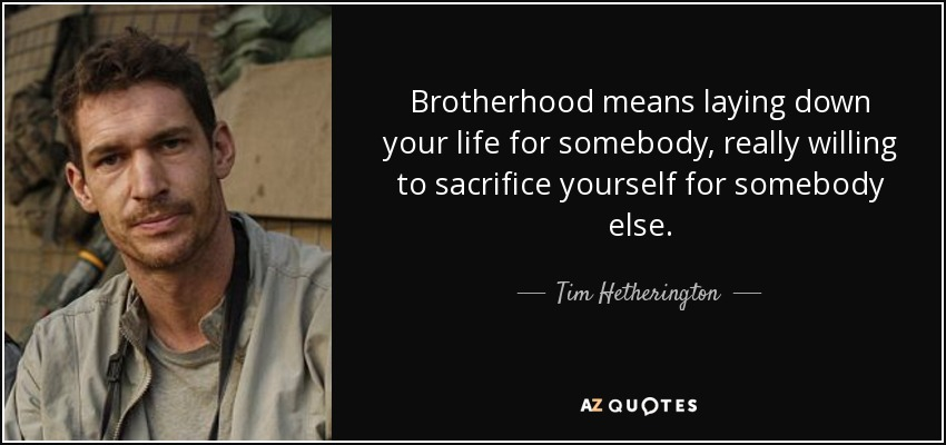 Brotherhood means laying down your life for somebody, really willing to sacrifice yourself for somebody else. - Tim Hetherington