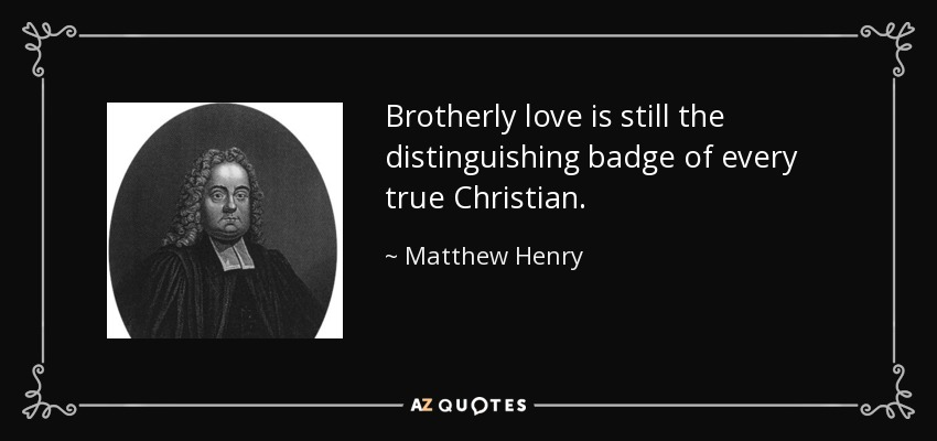 Brotherly love is still the distinguishing badge of every true Christian. - Matthew Henry