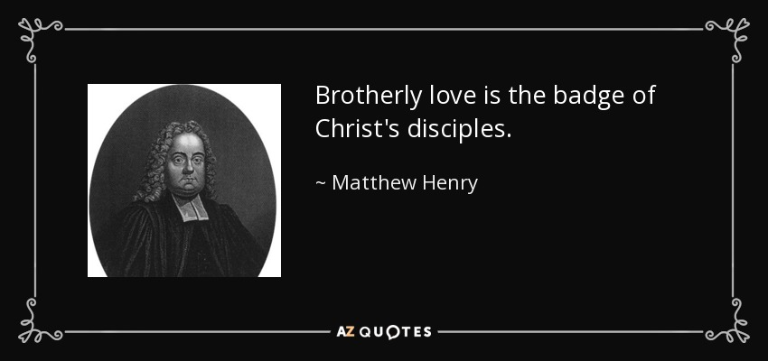 Brotherly love is the badge of Christ's disciples. - Matthew Henry