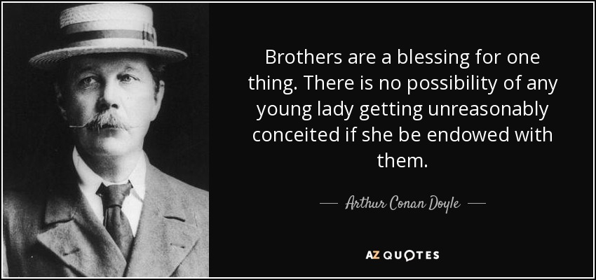 Brothers are a blessing for one thing. There is no possibility of any young lady getting unreasonably conceited if she be endowed with them. - Arthur Conan Doyle