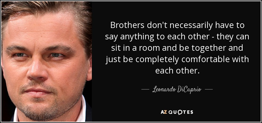 Brothers don't necessarily have to say anything to each other - they can sit in a room and be together and just be completely comfortable with each other. - Leonardo DiCaprio