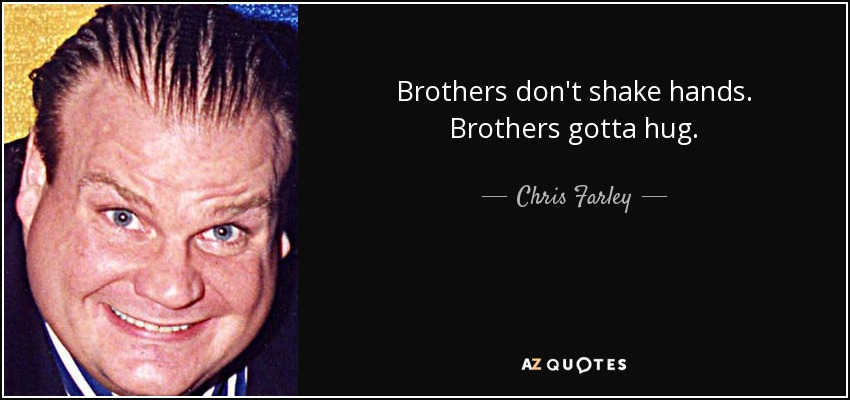 Brothers don't shake hands. Brothers gotta hug. - Chris Farley