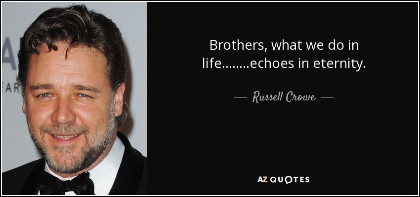 Brothers, what we do in life........echoes in eternity. - Russell Crowe