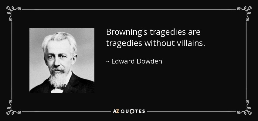 Browning's tragedies are tragedies without villains. - Edward Dowden