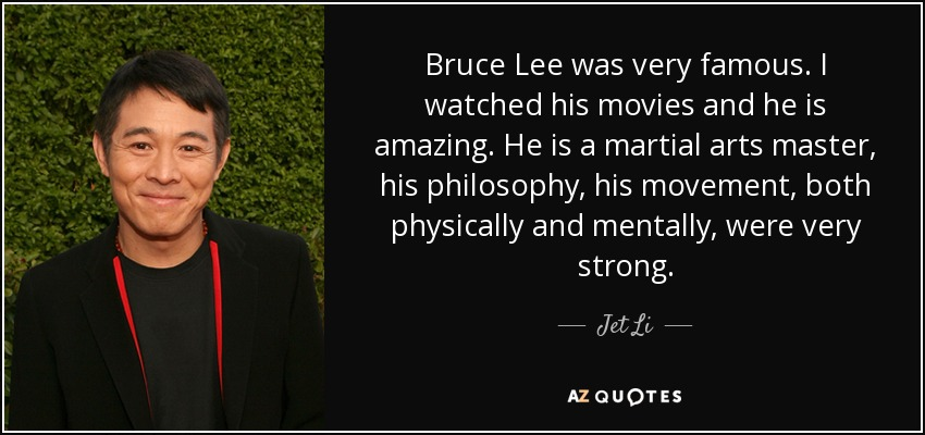 Bruce Lee was very famous. I watched his movies and he is amazing. He is a martial arts master, his philosophy, his movement, both physically and mentally, were very strong. - Jet Li