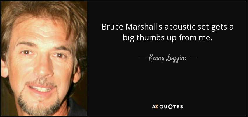 Bruce Marshall's acoustic set gets a big thumbs up from me. - Kenny Loggins