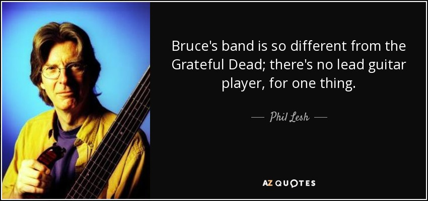 Bruce's band is so different from the Grateful Dead; there's no lead guitar player, for one thing. - Phil Lesh