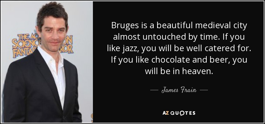 Bruges is a beautiful medieval city almost untouched by time. If you like jazz, you will be well catered for. If you like chocolate and beer, you will be in heaven. - James Frain
