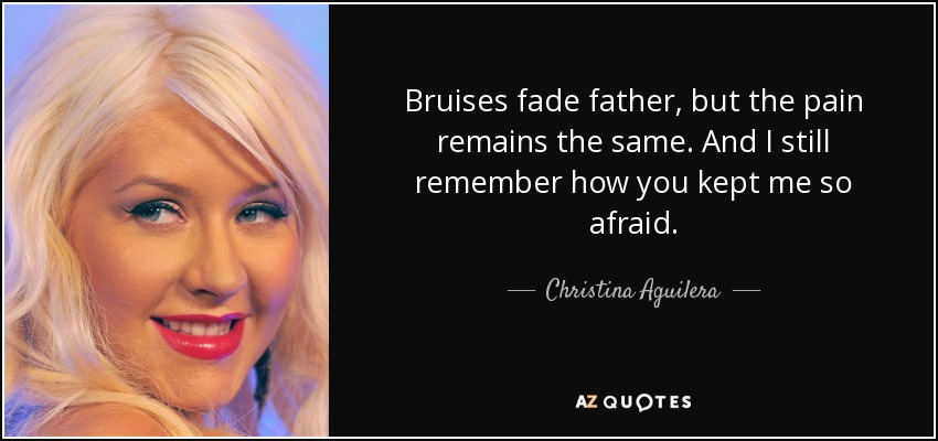 Bruises fade father, but the pain remains the same. And I still remember how you kept me so afraid. - Christina Aguilera