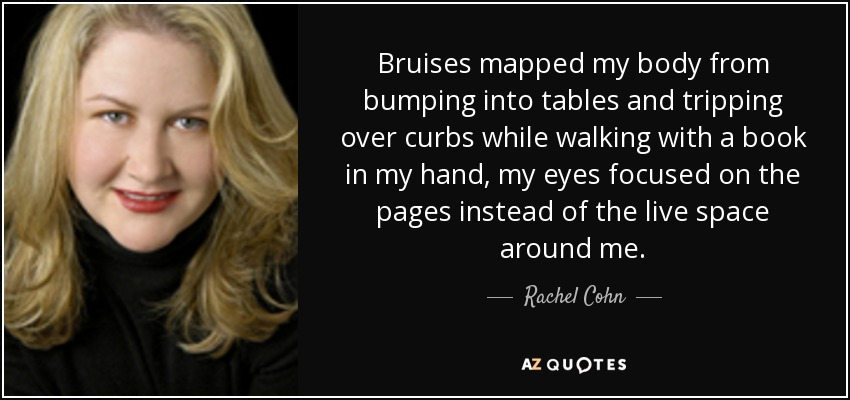 Bruises mapped my body from bumping into tables and tripping over curbs while walking with a book in my hand, my eyes focused on the pages instead of the live space around me. - Rachel Cohn